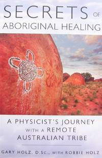 Secrets of Aboriginal Healing: A Physicist's Journey with a Remote Australian Tribe