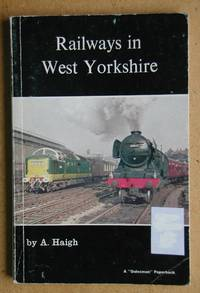 Railways in West Yorkshire. by  A Haigh - Paperback - First Edition - 1974 - from N. G. Lawrie Books. (SKU: 43944)