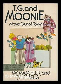 T. G. and Moonie Move out of Town / Story by Fay Maschler ; Pictures by Sylvie Selig