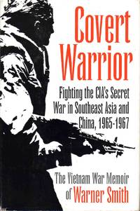 Covert Warrior Fighting the CIA's Secret War in Southeast Asia and China, 1965-1967 the Vietnam War Memoir of Warner Smith