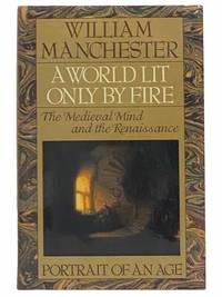 A World Lit Only by Fire: The Medieval Mind and the Renaissance    Portrait of an Age