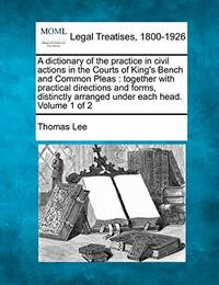 A Dictionary of the Practice in Civil Actions in the Courts of King's Bench and Common Pleas: Together with Practical Directions and Forms  Distinctly Arranged Under Each Head. Volume 1 of 2