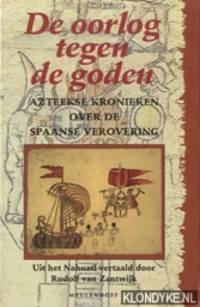 De oorlog tegen de goden. Azteekse kronieken over de Spaanse verovering