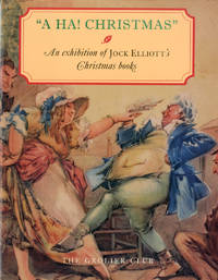 A HA! CHRISTMAS  AN EXHIBITION AT THE GROLIER CLUB OF JOCK ELLIOTT'S CHRISTMAS BOOKS  6 DECEMBER...
