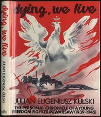 Dying, We Live: The Personal Chronicle of a Young Freedom Fighter in Warsaw (1939-1945)