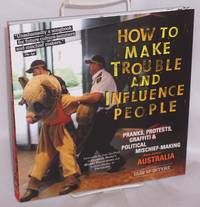 How to Make Trouble and Influence People: A Compilation of Australasian pranks, hoaxes, and political mischief making. Second edition