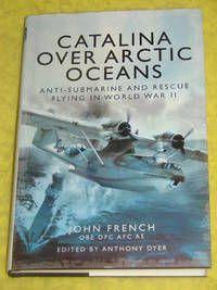Catalina Over Arctic Oceans, Anti-Submarine and Rescue Flying in World War II by John French - First Edition - 2013 - from Pullet's Books (SKU: 001010)