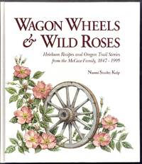 Wagon Wheels and Wild Roses.  Heirloom Recipes and Oregon Trail Stories from the McCaw Family,...
