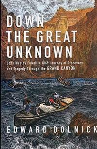 Down the Great Unknown: John Wesley Powell's 1869 Journey of Discovery and Tragedy Through the Grand Canyon.