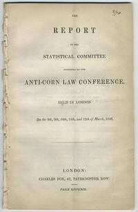 The report of the statistical committee appointed by the Anti-Corn Law Conference, held in London on the 8th, 9th, 10th, 11th, and 12th of March, 1842.