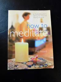How to Meditate An Illustrated Guide to Calming the Mind and Relaxing the Body