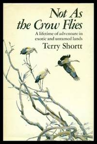 NOT AS THE CROW FLIES - A Lifetime of Adventures in Exotic and Untamed Lands by  Terry Shortt - Signed First Edition - 1975 - from W. Fraser Sandercombe and Biblio.com