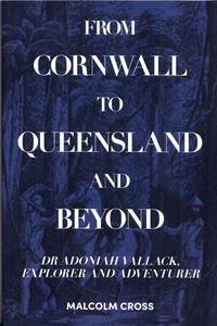 From Cornwall to Queensland and Beyond: Dr Adoniah Vallack, Explorer and Adventurer by  Malcolm Cross - Paperback - 1st Edition - 2019 - from Adelaide Booksellers and Biblio.co.uk