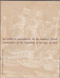 An Exhibit to Commemorate the One Hundred Fiftieth Anniversary of the  Beginning of the War of 1812.