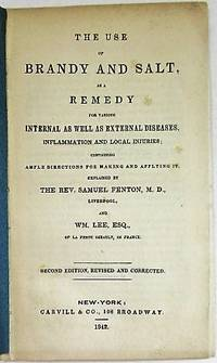 THE USE OF BRANDY AND SALT, AS A REMEDY FOR VARIOUS INTERNAL AS WELL AS EXTERNAL DISEASES, INFLAMMATION AND LOCAL INJURIES; CONTAINING AMPLE DIRECTIONS FOR MAKING AND APPLYING IT. EXPLAINED BY THE REV. SAMUEL FENTON, M.D., LIVERPOOL, AND WM. LEE, ESQ., OF LA PERTE IMBAULT, IN FRANCE. SECOND EDITION, REVISED AND CORRECTED by  Samuel; Wm. Lee Fenton - 1842 - from David M. Lesser, Fine Antiquarian Books LLC and Biblio.com
