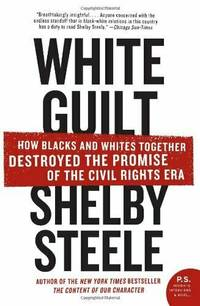 White Guilt How Blacks and Whites Together Destroyed the Promise of the Civil Rights Era (P.S.)