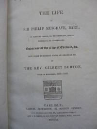 The Life of Sir Philip Musgrave, Bart., Of Hartley Castle, Co. Westmorland, and of Edenhall, Co. Cumberland. Govenor of the City of Carlisle, &c. Now First Published from an Original Ms. by BURTON, Gilbert - 1840