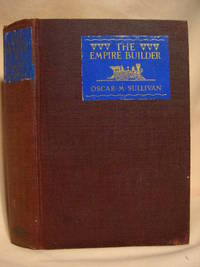 THE EMPIRE-BUILDER: A BIOGRAPHICAL NOVEL OF THE LIFE OF JAMES J. HILL