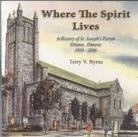 Where The Spirit Lives; A History Of St. Joseph's Parish, Ottawa, Ontario,  1856-2006 ** Signed **