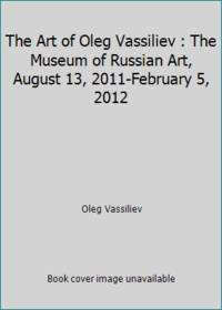 The Art of Oleg Vassiliev : The Museum of Russian Art, August 13, 2011-February 5, 2012