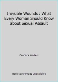 Invisible Wounds : What Every Woman Should Know about Sexual Assault