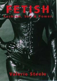 Fetish: Fashion, Sex & Power by Steele, Valerie - 1996