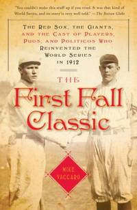 image of The First Fall Classic : The Red Sox, the Giants, and the Cast of Players, Pugs, and Politicos Who Reinvented the World Series In 1912