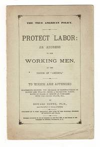 The true American policy. Protect labor: an address to the working men, by the editor of