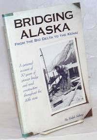 Bridging Alaska, From the Big Delta to the Kenai. A personal account of 30 years of pioneer bridge and road construction throughout the 49th state [subtitle from cover]