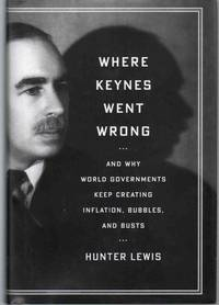 WHERE KEYNES WENT WRONG And why World Governments Keep Creating Inflation,  Bubbles, and Busts