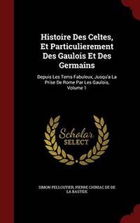 Histoire Des Celtes  Et Particulierement Des Gaulois Et Des Germains: Depuis Les Tems Fabuleux  Jusqu'a La Prise de Rome Par Les Gaulois; Volume 1