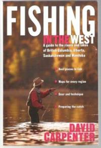 FISHING IN THE WEST A Guide to the Rivers and Lakes of British Columbia,  Alberta, Saskatchewan and Manitoba
