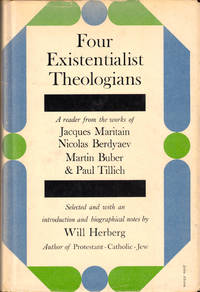 Four Existentialist Theologians: A Reader From the Works of Jacques Maritain, Niolas Berdyaev, Martin Buber, and Paul Tillich