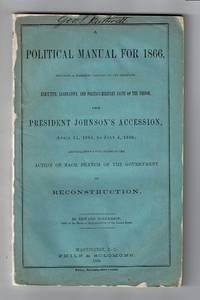 A political manual for 1866, including a classified summary of the important executive, legislative, and politico-military facts of the period, from President Johnson's Accession... and containing a full record of the action of each branch of the government on reconstruction
