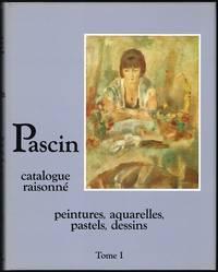 Pascin catalogue raisonné: peintures, aquarelles, pastels, dessins, Tome I