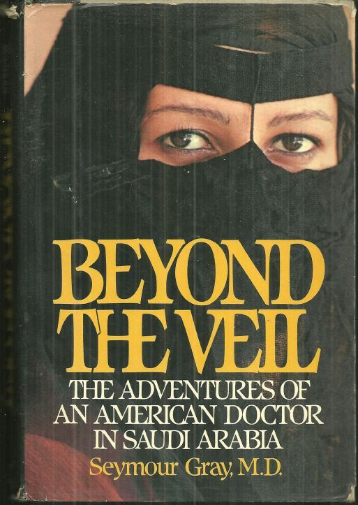 BEYOND THE VEIL The Adventures of an American Doctor in Saudi Arabia, Gray, Seymour