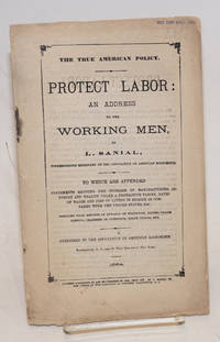 The true American policy.  Protect labor: an address to the working men. To which are appended statements showing the increase of manufacturing industry and wealth under a protective tariff, rates of wages and cost of living in Europe as compared with the United States, etc.