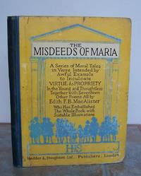 THE MISDEEDS OF MARIA.  A series of Moral Tales in Verse intended by Awful Example to Inculcate VIRTUE and PROPRIETY in the Young and Thoughtless together with 17 Other Poems. by  EDITH F. B.      CAUTIONARY TALES.: MacALISTER - First Edition - from Roger Middleton (SKU: 32815)