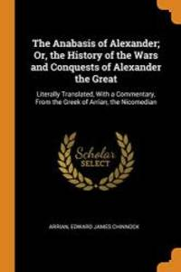 image of The Anabasis of Alexander; Or, the History of the Wars and Conquests of Alexander the Great: Literally Translated, with a Commentary, from the Greek of Arrian, the Nicomedian