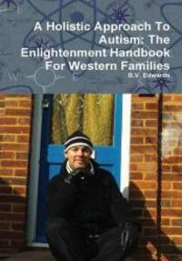 A Holistic Approach To Autism: The Enlightenment Handbook For Western Families