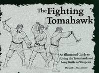 The Fighting Tomahawk. An Illustrated Guide to Using the Tomahawk and Long Knife as Weapons