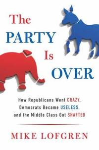 The Party Is Over : How Republicans Went Crazy, Democrats Became Useless, and the Middle Class...