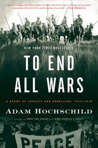 To End All Wars : A Story of Loyalty and Rebellion  1914 1918