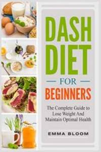DASH Diet For Beginners: The Complete Guide to Lose  Weight And Maintain Optimal Health