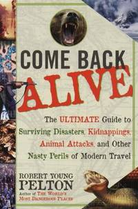 image of Come Back Alive : The Ultimate Guide to Surviving Disasters, Kidnappings, Animal Attacks and Other Nasty Perils of Modern Travel