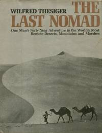 The Last Nomad, One Man's Forty Year Adventure in the World's Most Remote Deserts, Mountains and Marshes