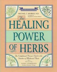 The Healing Power of Herbs : The Enlightened Person's Guide to the Wonders of Medicinal Plants by Michael T. Murray - 1995