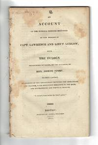 An account of the funeral honours bestowed on the remains of Capt. Lawrence and Lieut. Ludlow, with the eulogy pronounced at Salem, on the occasion, by Hon. Joseph Story. To which is prefixed, an account of the engagement between the Chesapeake and Shannon, with documents relative to the same, and biographical and poetical notices