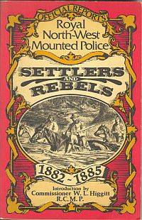 SETTLERS AND REBELS; Being the Official Reports to Parliament of the Activities of the Royal North West Mounted Police Force from 1882 1885