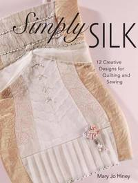 Simply Silk : 12 Creative Designs for Quilting and Sewing